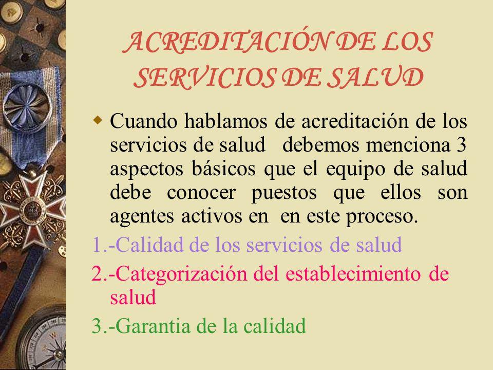 ACREDITACIÓN DE LOS SERVICIOS DE SALUD Cuando hablamos de acreditación de los servicios de salud debemos menciona 3 aspectos básicos que el equipo de