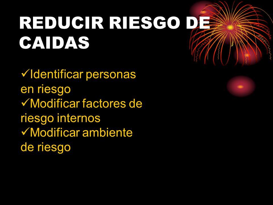 REDUCIR RIESGO DE CAIDAS Identificar personas en riesgo Modificar factores de riesgo internos Modificar ambiente de riesgo
