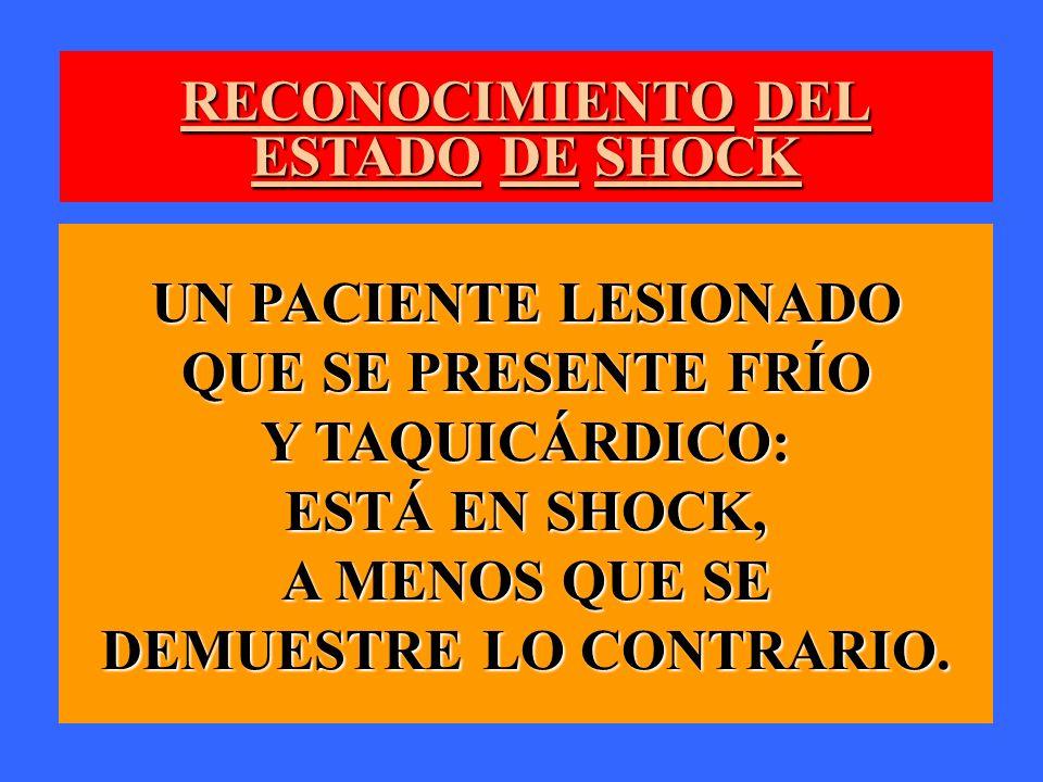 RECONOCIMIENTO DEL ESTADO DE SHOCK UN PACIENTE LESIONADO QUE SE PRESENTE FRÍO Y TAQUICÁRDICO: ESTÁ EN SHOCK, A MENOS QUE SE DEMUESTRE LO CONTRARIO.