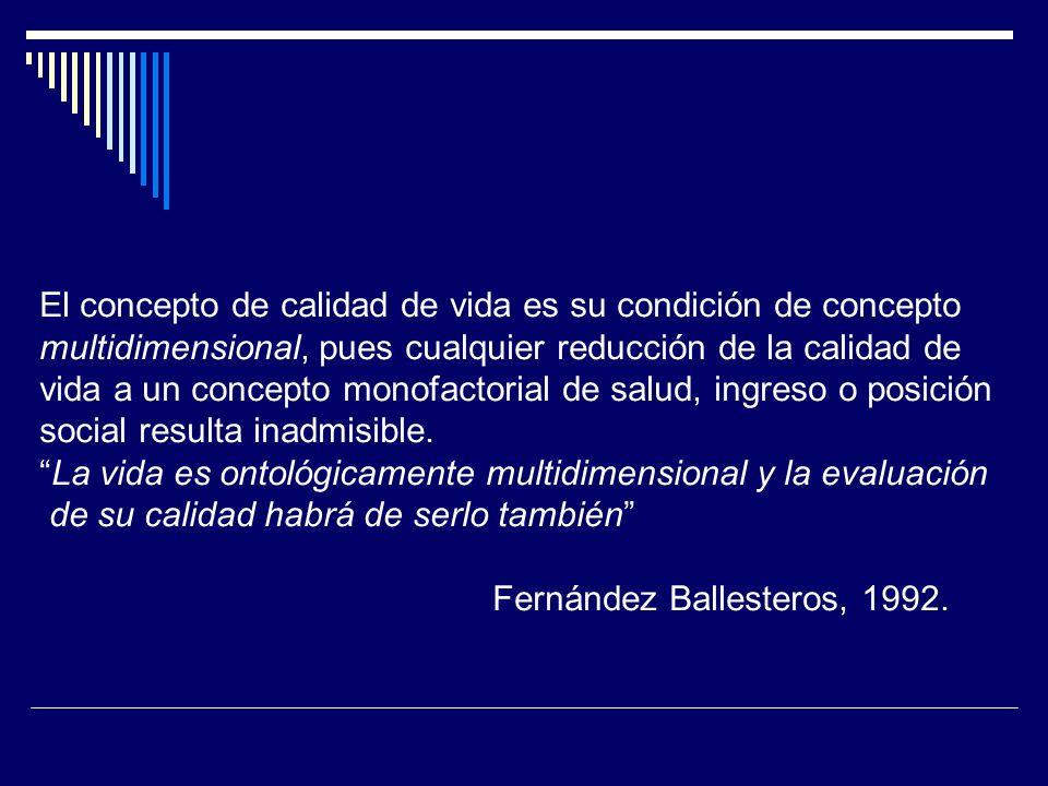 El concepto de calidad de vida es su condición de concepto multidimensional, pues cualquier reducción de la calidad de vida a un concepto monofactoria