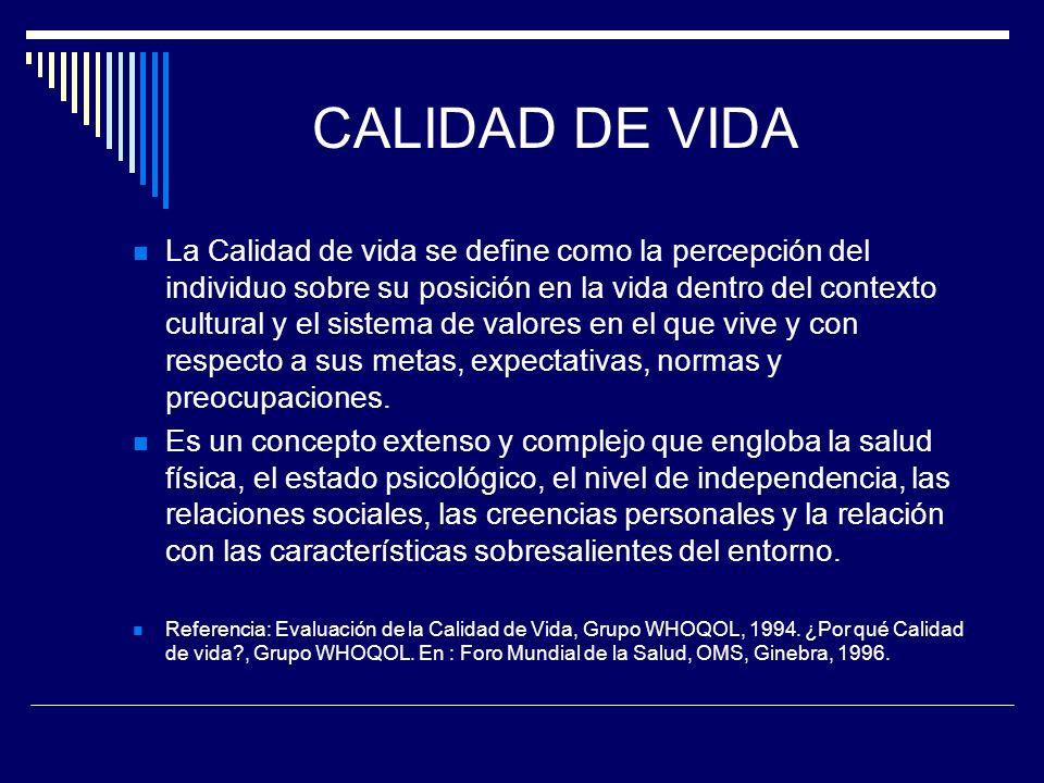 CALIDAD DE VIDA La Calidad de vida se define como la percepción del individuo sobre su posición en la vida dentro del contexto cultural y el sistema d