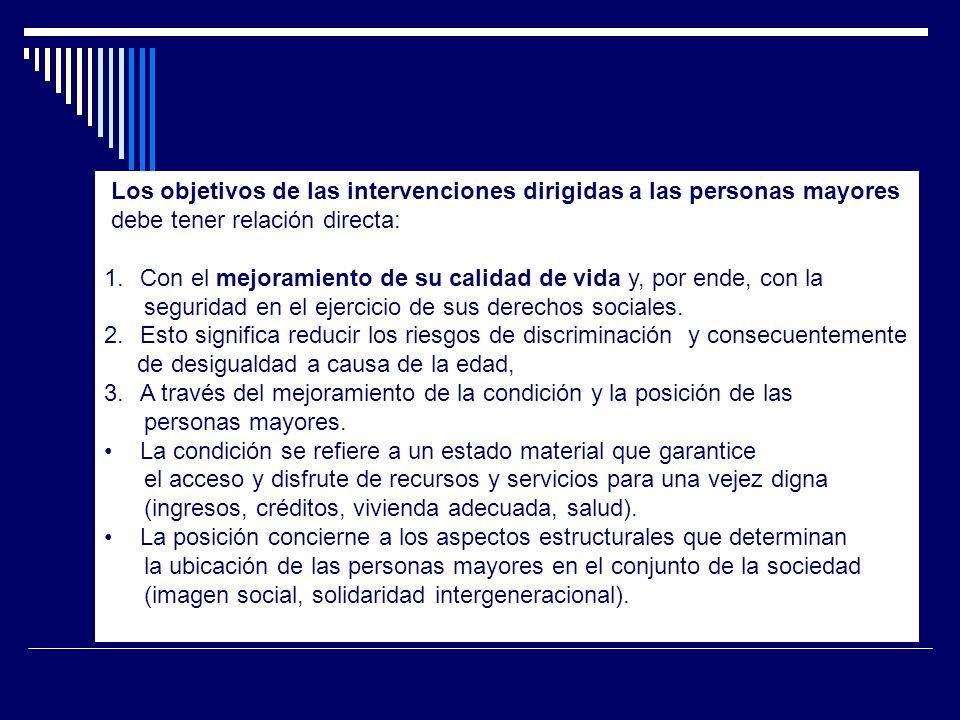 Los objetivos de las intervenciones dirigidas a las personas mayores debe tener relación directa: 1.Con el mejoramiento de su calidad de vida y, por e
