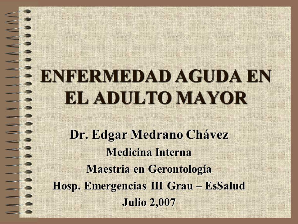 ENFERMEDAD AGUDA EN EL ADULTO MAYOR Dr. Edgar Medrano Chávez Medicina Interna Maestria en Gerontología Hosp. Emergencias III Grau – EsSalud Julio 2,00