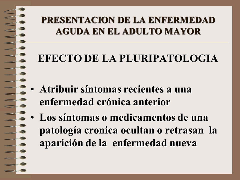 PRESENTACION DE LA ENFERMEDAD AGUDA EN EL ADULTO MAYOR EFECTO DE LA PLURIPATOLOGIA Atribuir síntomas recientes a una enfermedad crónica anteriorAtribu
