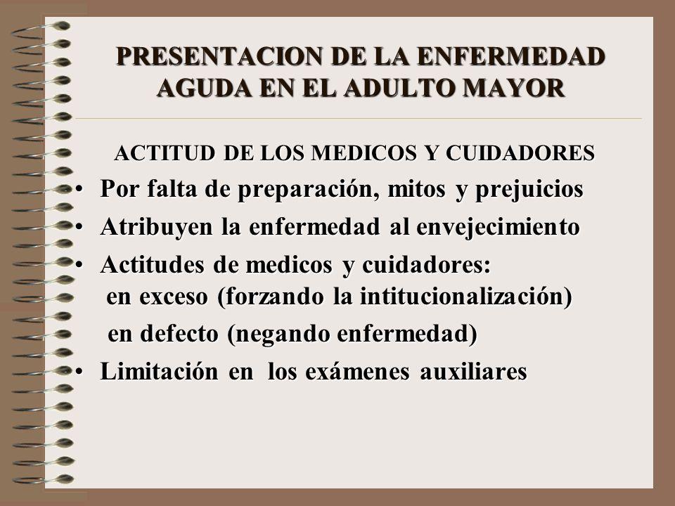 PRESENTACION DE LA ENFERMEDAD AGUDA EN EL ADULTO MAYOR ACTITUD DE LOS MEDICOS Y CUIDADORES Por falta de preparación, mitos y prejuiciosPor falta de pr