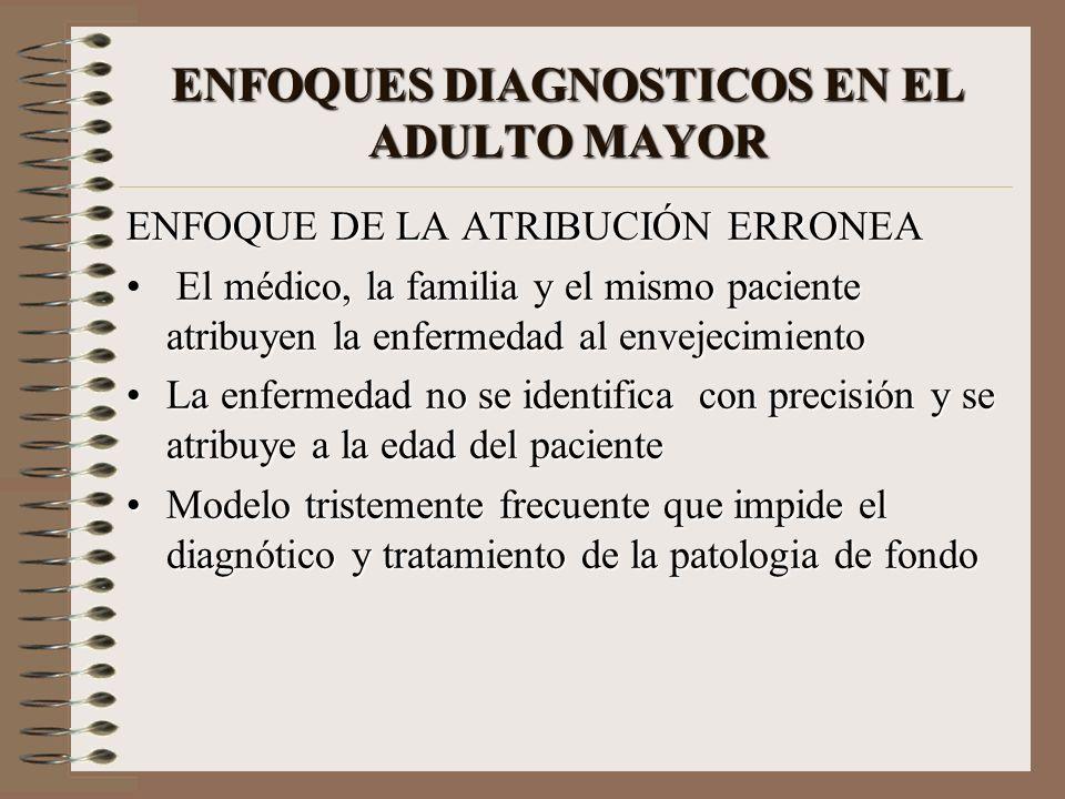 ENFOQUES DIAGNOSTICOS EN EL ADULTO MAYOR ENFOQUE DE LA ATRIBUCIÓN ERRONEA El médico, la familia y el mismo paciente atribuyen la enfermedad al envejec