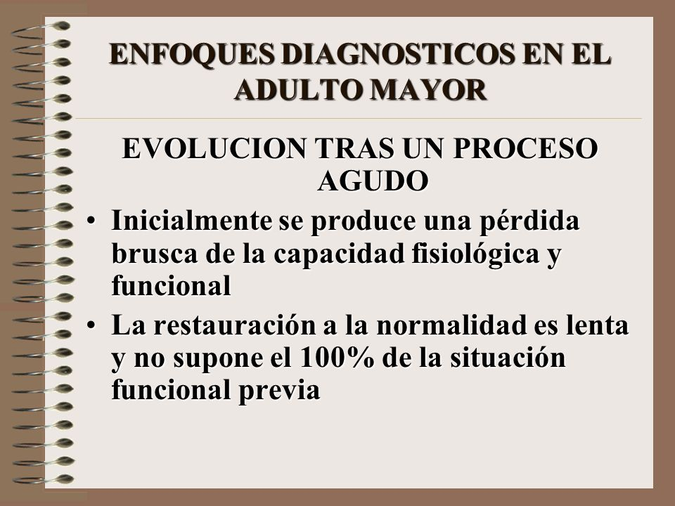 ENFOQUES DIAGNOSTICOS EN EL ADULTO MAYOR EVOLUCION TRAS UN PROCESO AGUDO Inicialmente se produce una pérdida brusca de la capacidad fisiológica y func