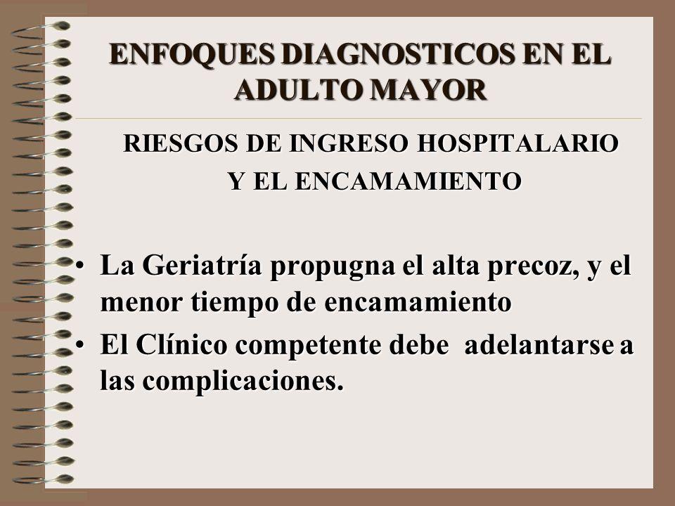 ENFOQUES DIAGNOSTICOS EN EL ADULTO MAYOR RIESGOS DE INGRESO HOSPITALARIO Y EL ENCAMAMIENTO Y EL ENCAMAMIENTO La Geriatría propugna el alta precoz, y e