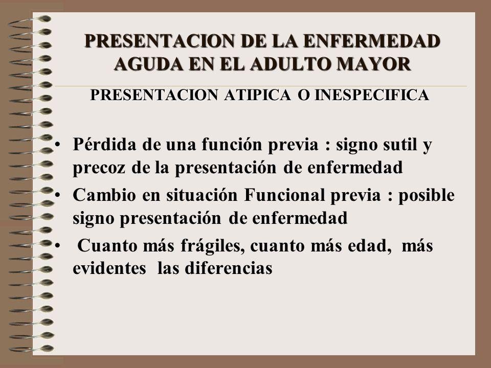 PRESENTACION DE LA ENFERMEDAD AGUDA EN EL ADULTO MAYOR PRESENTACION ATIPICA O INESPECIFICA Pérdida de una función previa : signo sutil y precoz de la