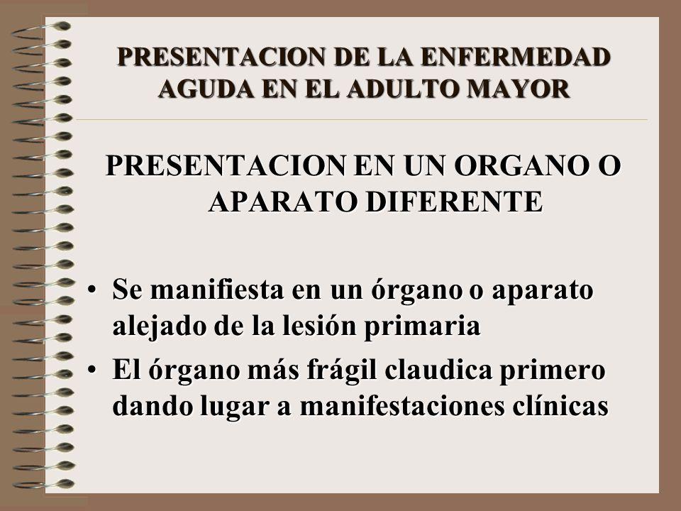 PRESENTACION DE LA ENFERMEDAD AGUDA EN EL ADULTO MAYOR PRESENTACION EN UN ORGANO O APARATO DIFERENTE Se manifiesta en un órgano o aparato alejado de l