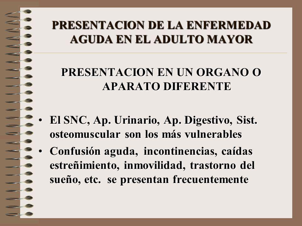 PRESENTACION DE LA ENFERMEDAD AGUDA EN EL ADULTO MAYOR PRESENTACION EN UN ORGANO O APARATO DIFERENTE El SNC, Ap. Urinario, Ap. Digestivo, Sist. osteom