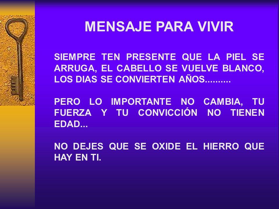 MENSAJE PARA VIVIR SIEMPRE TEN PRESENTE QUE LA PIEL SE ARRUGA, EL CABELLO SE VUELVE BLANCO, LOS DIAS SE CONVIERTEN AÑOS.......... PERO LO IMPORTANTE N