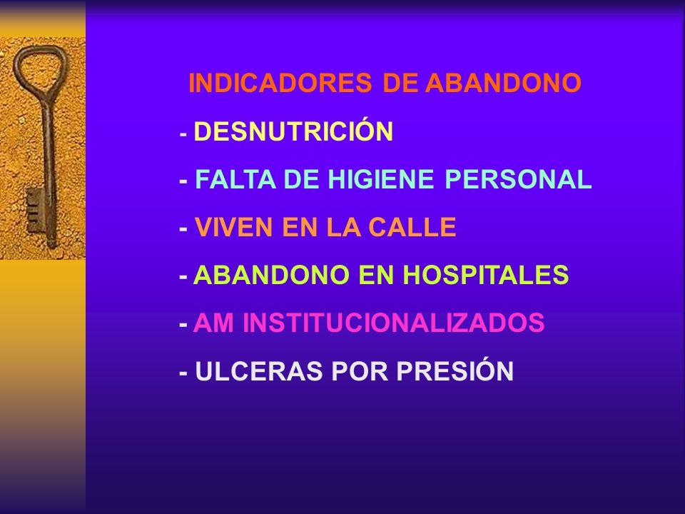 INDICADORES DE ABANDONO - DESNUTRICIÓN - FALTA DE HIGIENE PERSONAL - VIVEN EN LA CALLE - ABANDONO EN HOSPITALES - AM INSTITUCIONALIZADOS - ULCERAS POR