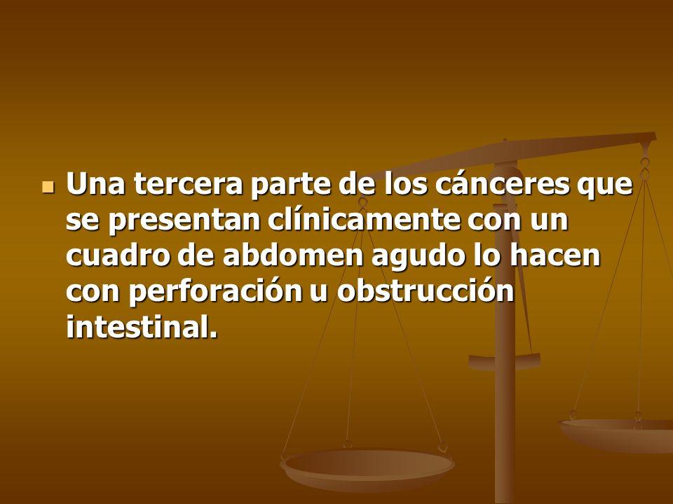 Una tercera parte de los cánceres que se presentan clínicamente con un cuadro de abdomen agudo lo hacen con perforación u obstrucción intestinal. Una