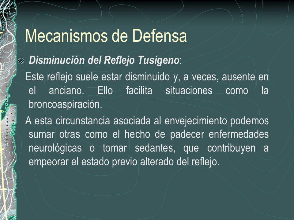 Mecanismos de Defensa Disminución del Reflejo Tusígeno : Este reflejo suele estar disminuido y, a veces, ausente en el anciano. Ello facilita situacio