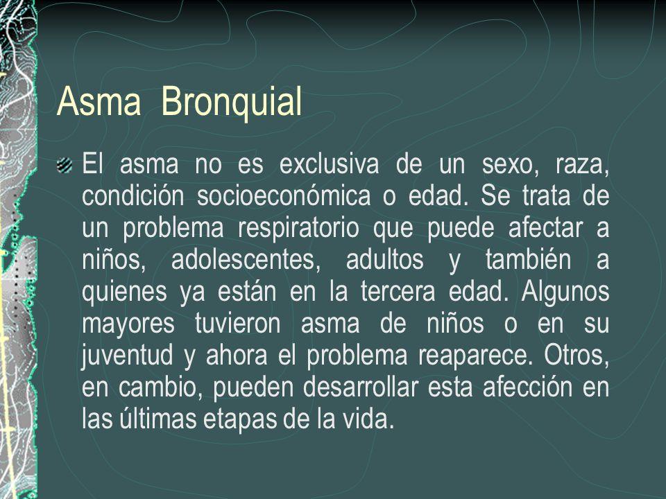 Asma Bronquial El asma no es exclusiva de un sexo, raza, condición socioeconómica o edad. Se trata de un problema respiratorio que puede afectar a niñ