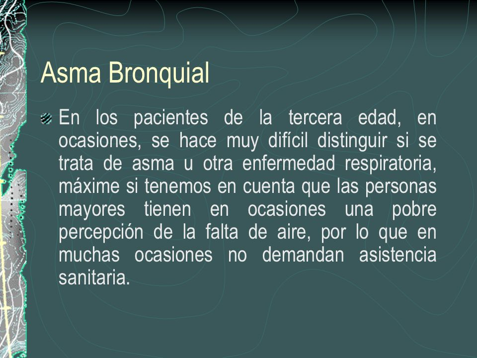 Asma Bronquial En los pacientes de la tercera edad, en ocasiones, se hace muy difícil distinguir si se trata de asma u otra enfermedad respiratoria, m