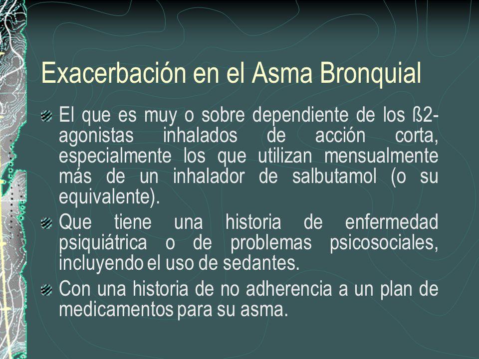 Exacerbación en el Asma Bronquial El que es muy o sobre dependiente de los ß2- agonistas inhalados de acción corta, especialmente los que utilizan men