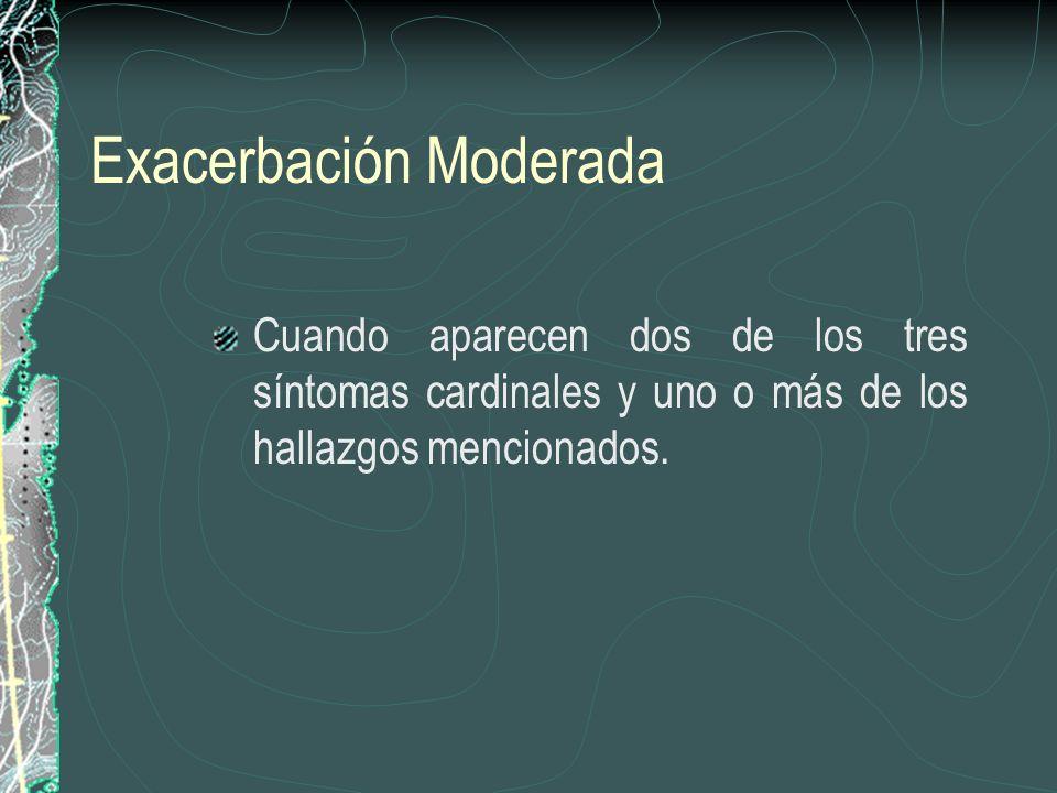Exacerbación Moderada Cuando aparecen dos de los tres síntomas cardinales y uno o más de los hallazgos mencionados.