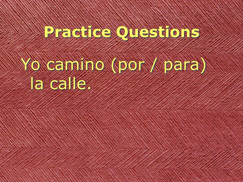 Practice Questions Yo camino (por / para) la calle.