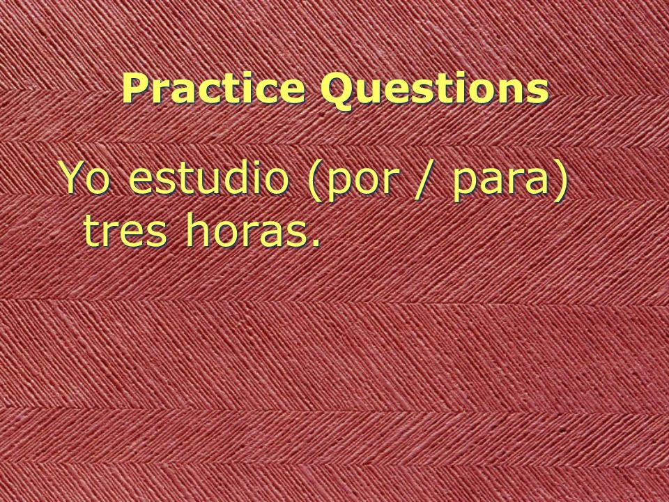 Practice Questions Yo estudio (por / para) tres horas.