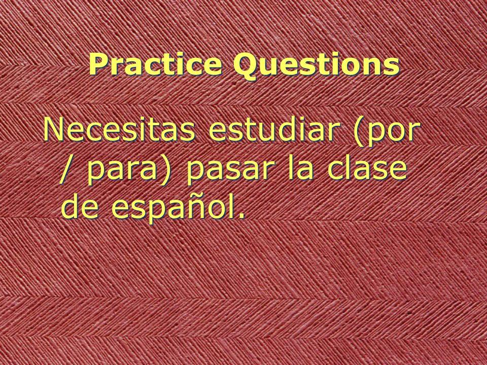 Practice Questions Necesitas estudiar (por / para) pasar la clase de español.