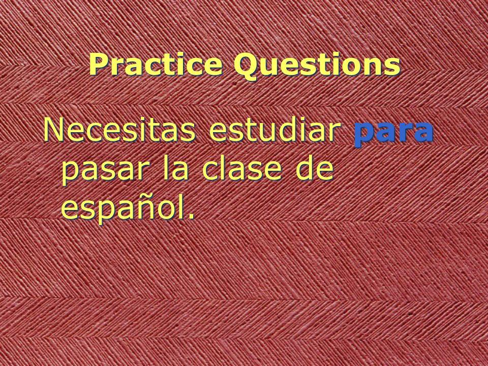Practice Questions Necesitas estudiar para pasar la clase de español.
