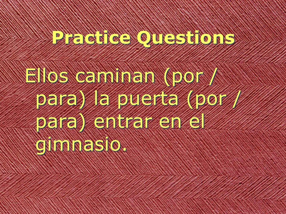 Practice Questions Ellos caminan (por / para) la puerta (por / para) entrar en el gimnasio.