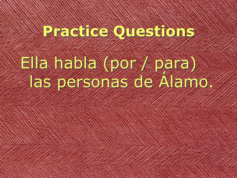 Practice Questions Ella habla (por / para) las personas de Álamo.