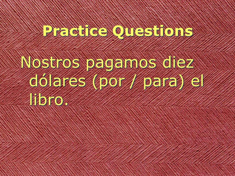 Practice Questions Nostros pagamos diez dólares (por / para) el libro.