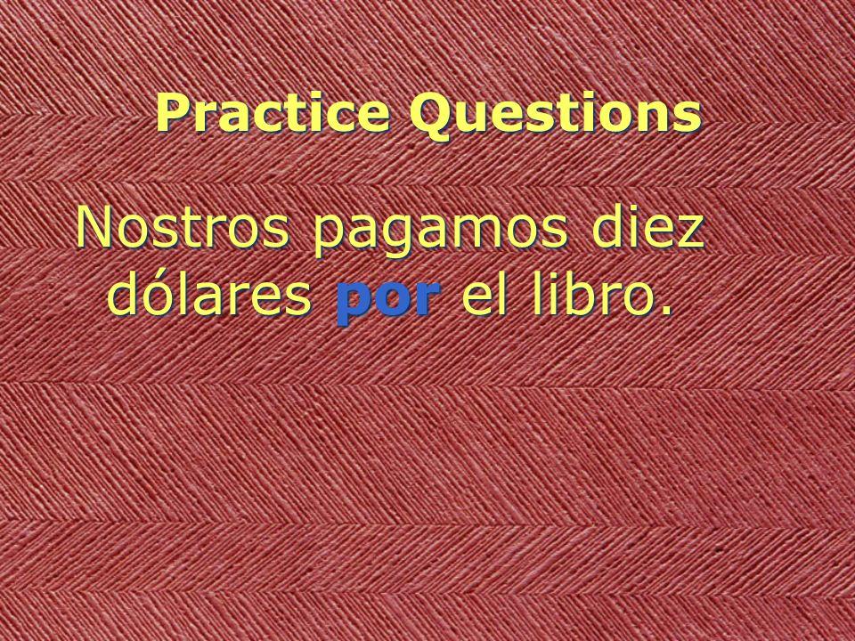 Practice Questions Nostros pagamos diez dólares por el libro.