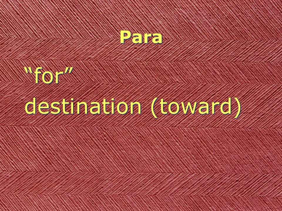 Para for destination (toward) para + infinitive = in order to __inf___ for destination (toward) para + infinitive = in order to __inf___