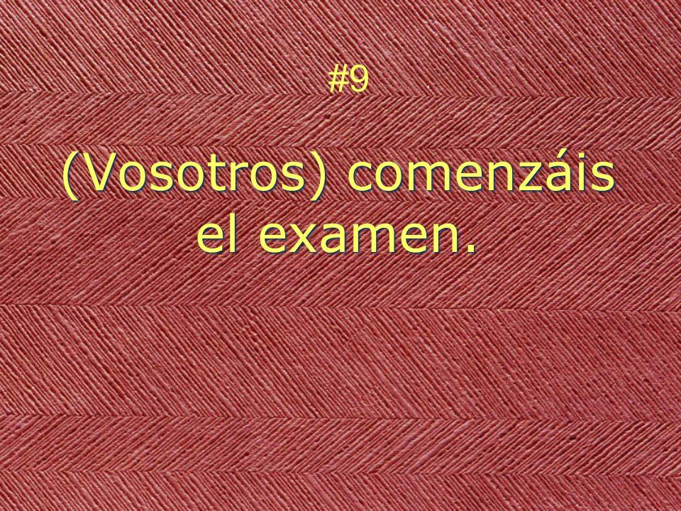 (Vosotros) comenzáis el examen. #9