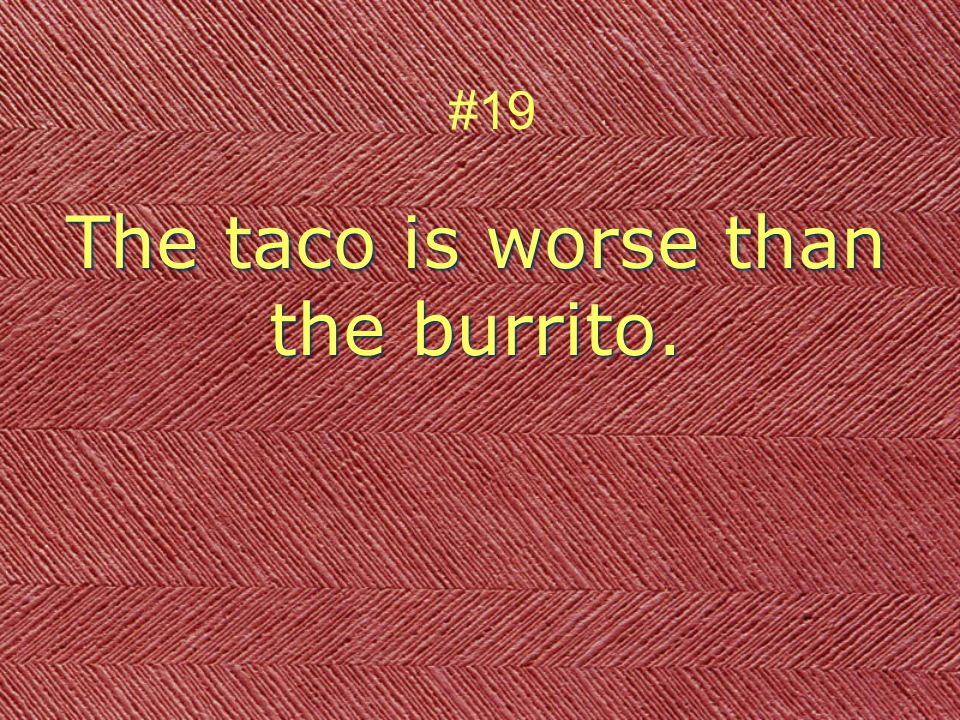The taco is worse than the burrito. #19
