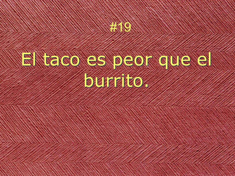 El taco es peor que el burrito. #19