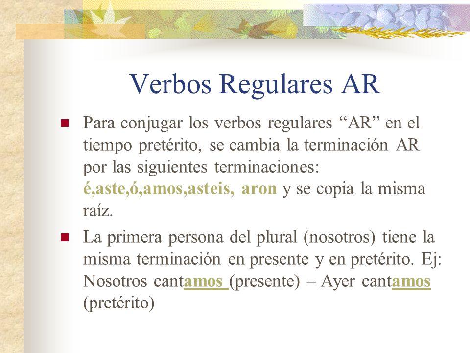 Verbos Regulares AR Para conjugar los verbos regulares AR en el tiempo pretérito, se cambia la terminación AR por las siguientes terminaciones: é,aste