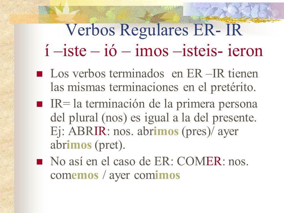 Verbos Regulares ER- IR í –iste – ió – imos –isteis- ieron Los verbos terminados en ER –IR tienen las mismas terminaciones en el pretérito. IR= la ter