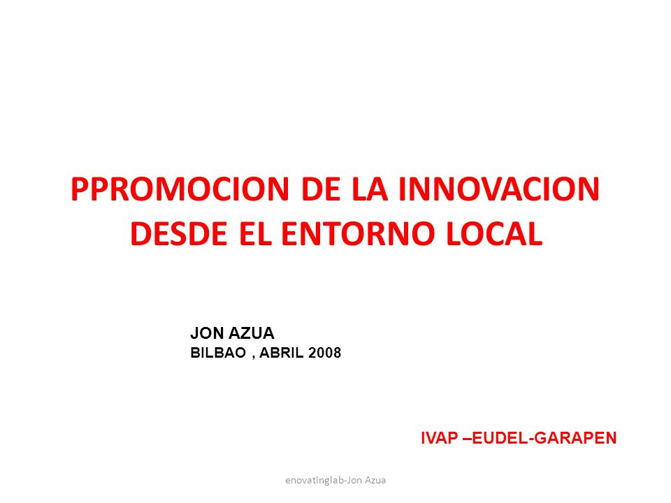 PPROMOCION DE LA INNOVACION DESDE EL ENTORNO LOCAL enovatinglab-Jon Azua JON AZUA BILBAO, ABRIL 2008 IVAP –EUDEL-GARAPEN