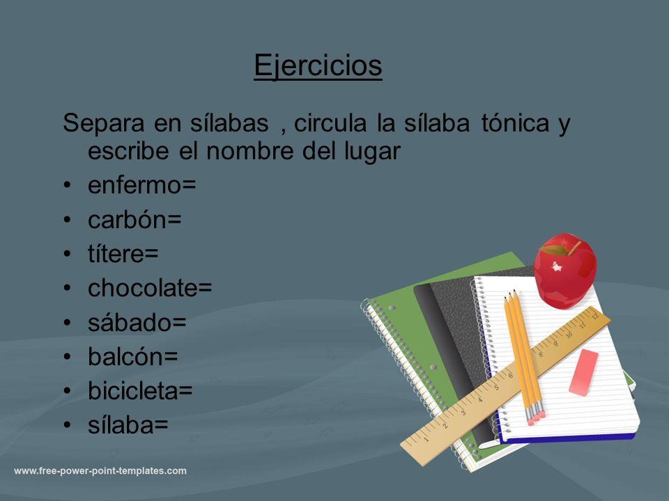 Ejercicios Separa en sílabas, circula la sílaba tónica y escribe el nombre del lugar enfermo= carbón= títere= chocolate= sábado= balcón= bicicleta= sí