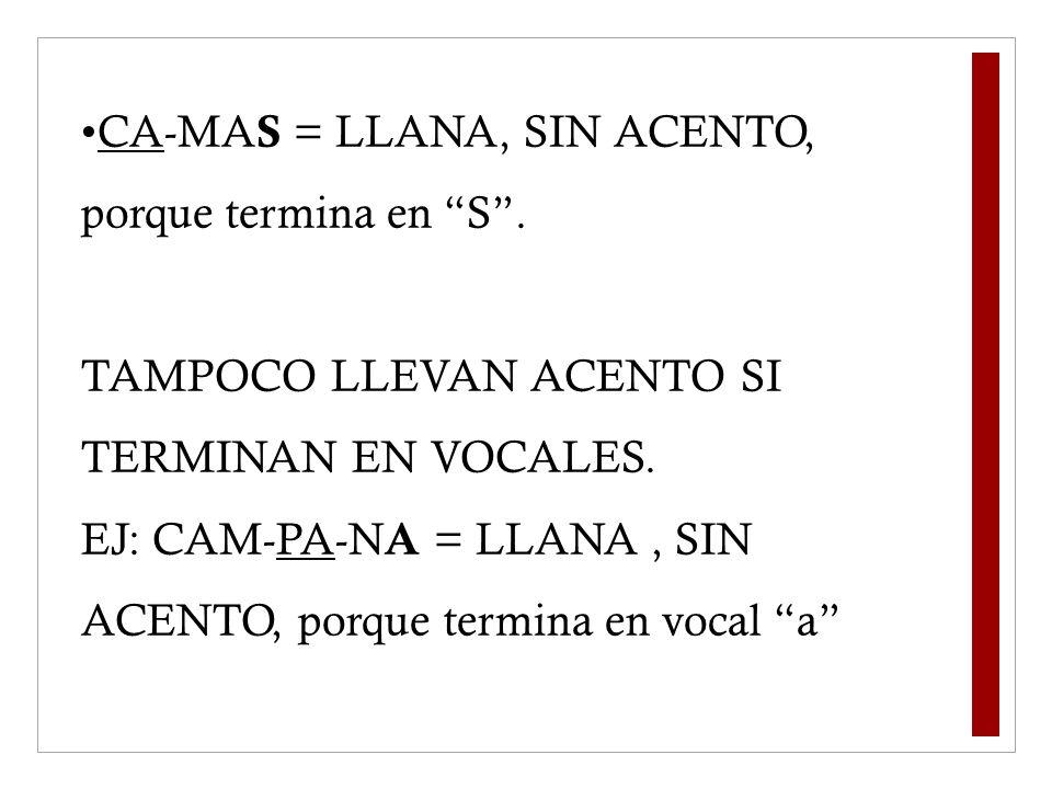 CA-MA S = LLANA, SIN ACENTO, porque termina en S. TAMPOCO LLEVAN ACENTO SI TERMINAN EN VOCALES. EJ: CAM-PA-N A = LLANA, SIN ACENTO, porque termina en