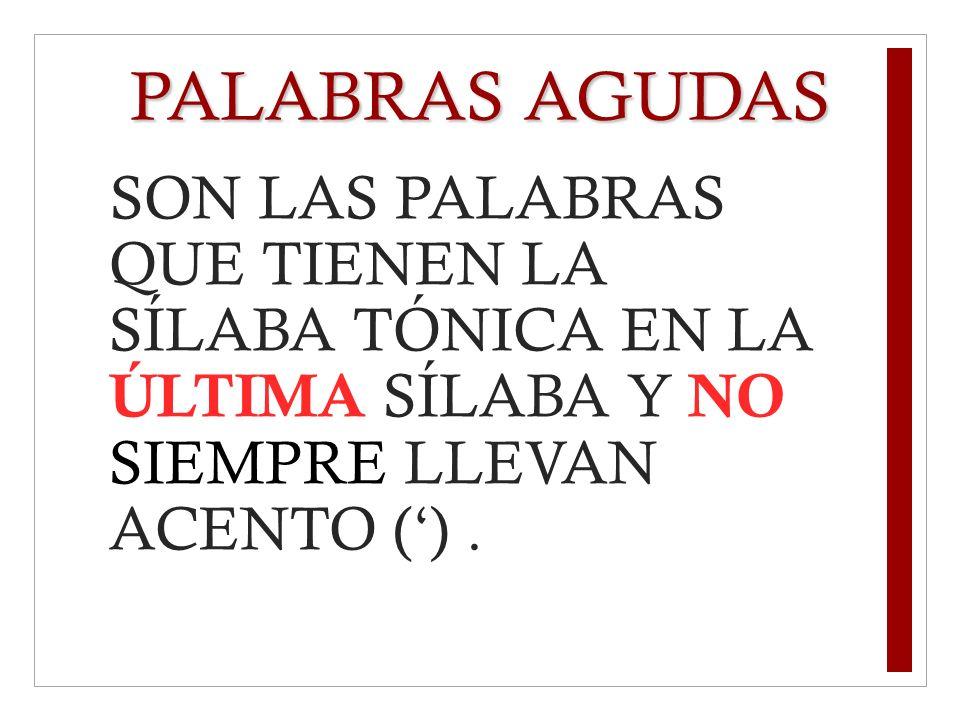PALABRAS AGUDAS SON LAS PALABRAS QUE TIENEN LA SÍLABA TÓNICA EN LA ÚLTIMA SÍLABA Y NO SIEMPRE LLEVAN ACENTO ().