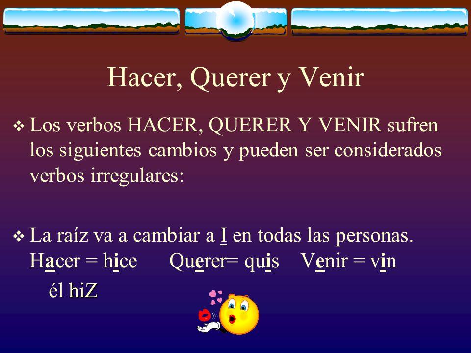Hacer, Querer y Venir Los verbos HACER, QUERER Y VENIR sufren los siguientes cambios y pueden ser considerados verbos irregulares: La raíz va a cambia