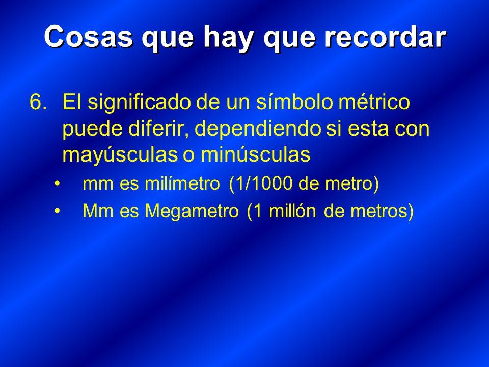 6.El significado de un símbolo métrico puede diferir, dependiendo si esta con mayúsculas o minúsculas mm es milímetro (1/1000 de metro) Mm es Megametro (1 millón de metros) Cosas que hay que recordar