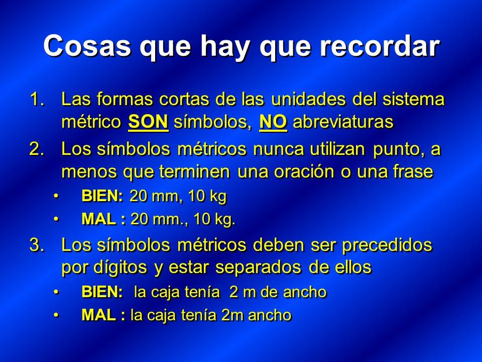 Cosas que hay que recordar 1.Las formas cortas de las unidades del sistema métrico SON símbolos, NO abreviaturas 2.Los símbolos métricos nunca utilizan punto, a menos que terminen una oración o una frase BIEN: 20 mm, 10 kg MAL : 20 mm., 10 kg.