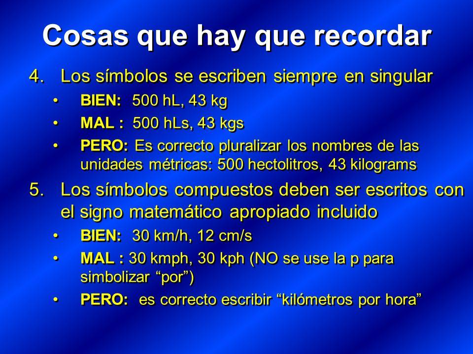 4.Los símbolos se escriben siempre en singular BIEN: 500 hL, 43 kg MAL : 500 hLs, 43 kgs PERO: Es correcto pluralizar los nombres de las unidades métricas: 500 hectolitros, 43 kilograms 5.Los símbolos compuestos deben ser escritos con el signo matemático apropiado incluido BIEN: 30 km/h, 12 cm/s MAL : 30 kmph, 30 kph (NO se use la p para simbolizar por) PERO: es correcto escribir kilómetros por hora 4.Los símbolos se escriben siempre en singular BIEN: 500 hL, 43 kg MAL : 500 hLs, 43 kgs PERO: Es correcto pluralizar los nombres de las unidades métricas: 500 hectolitros, 43 kilograms 5.Los símbolos compuestos deben ser escritos con el signo matemático apropiado incluido BIEN: 30 km/h, 12 cm/s MAL : 30 kmph, 30 kph (NO se use la p para simbolizar por) PERO: es correcto escribir kilómetros por hora Cosas que hay que recordar