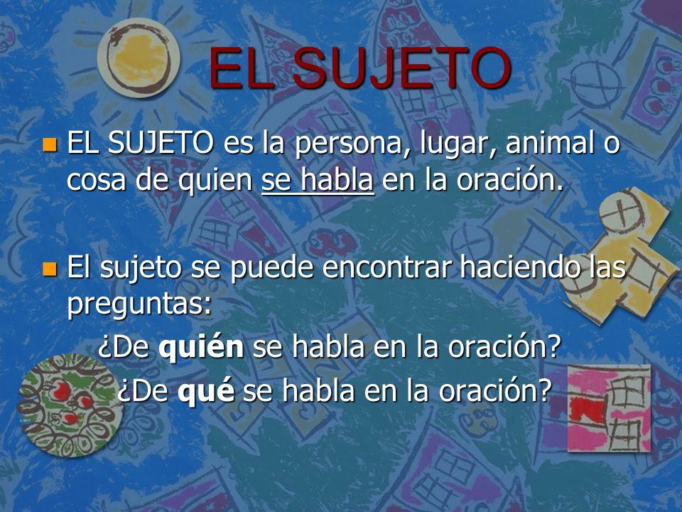 EL SUJETO n EL SUJETO es la persona, lugar, animal o cosa de quien se habla en la oración. n El sujeto se puede encontrar haciendo las preguntas: ¿De