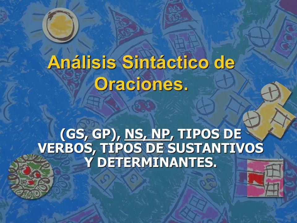 Análisis Sintáctico de Oraciones. (GS, GP), NS, NP, TIPOS DE VERBOS, TIPOS DE SUSTANTIVOS Y DETERMINANTES.