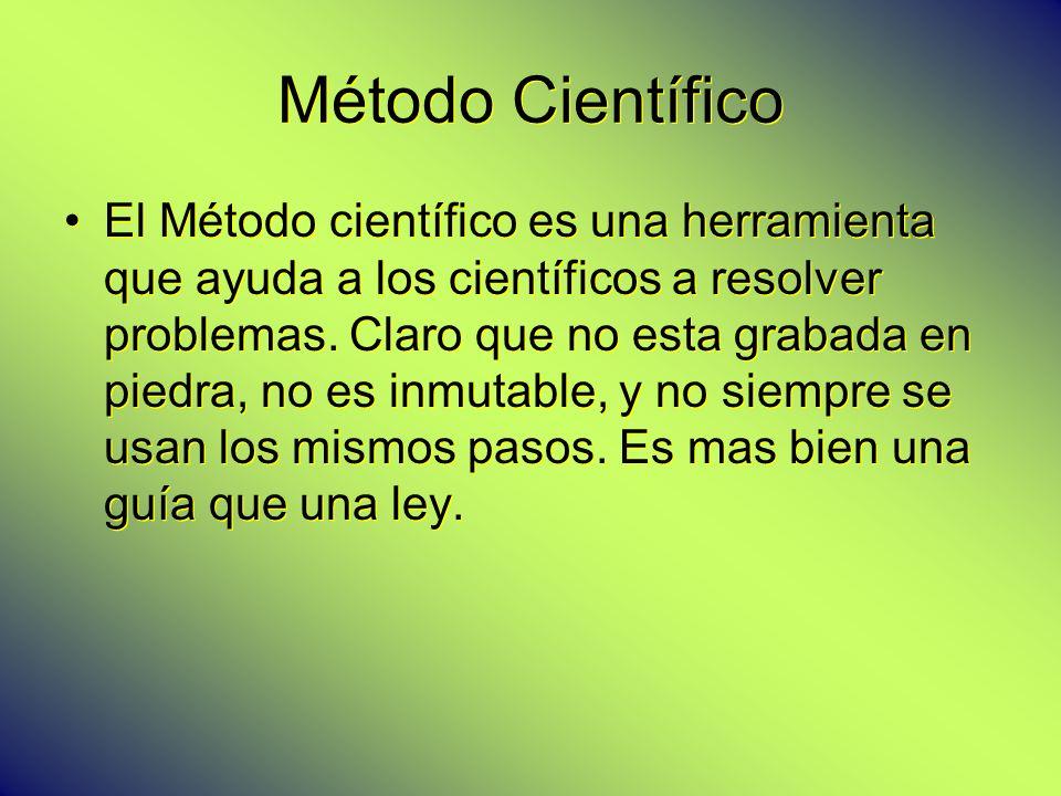 Método Científico El Método científico es una herramienta que ayuda a los científicos a resolver problemas. Claro que no esta grabada en piedra, no es