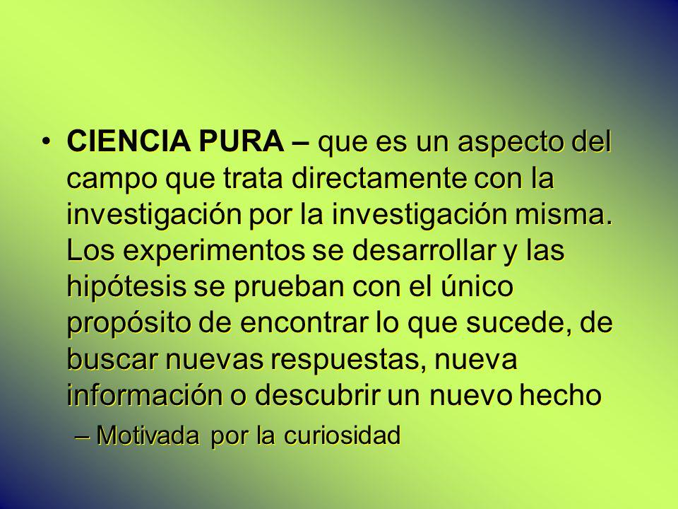 CIENCIA PURA – que es un aspecto del campo que trata directamente con la investigación por la investigación misma. Los experimentos se desarrollar y l