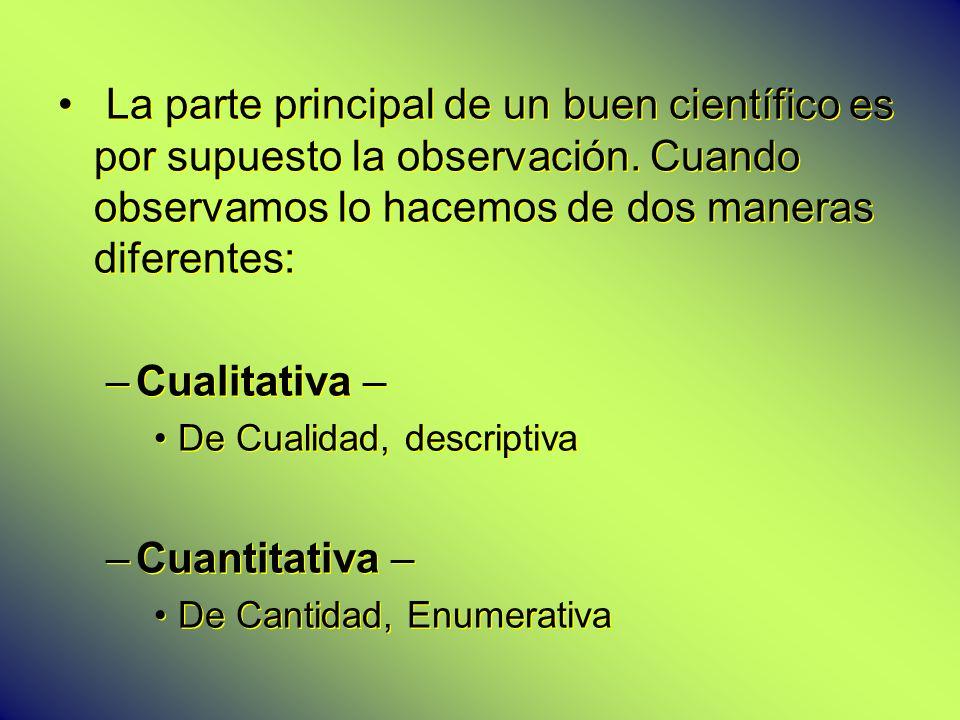 La parte principal de un buen científico es por supuesto la observación. Cuando observamos lo hacemos de dos maneras diferentes: –Cualitativa – De Cua